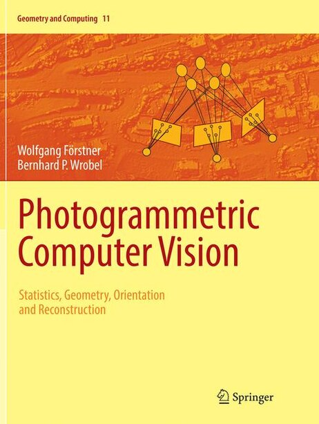 Photogrammetric Computer Vision: Statistics, Geometry, Orientation And Reconstruction by Wolfgang Förstner