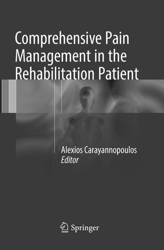 Comprehensive Pain Management in the Rehabilitation Patient by Alexios Carayannopoulos Do,