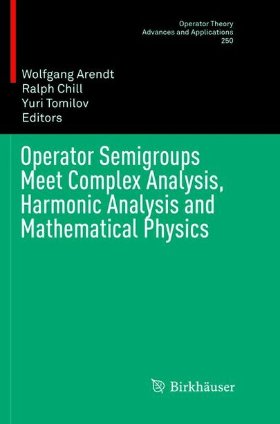 Operator Semigroups Meet Complex Analysis, Harmonic Analysis And Mathematical Physics by Wolfgang Arendt