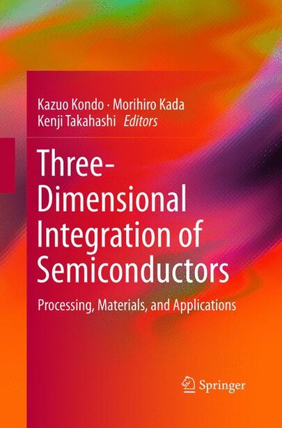 Three-dimensional Integration Of Semiconductors: Processing, Materials, And Applications by Kazuo Kondo