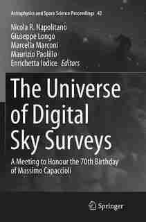 The Universe Of Digital Sky Surveys: A Meeting To Honour The 70th Birthday Of Massimo Capaccioli by Nicola R. Napolitano