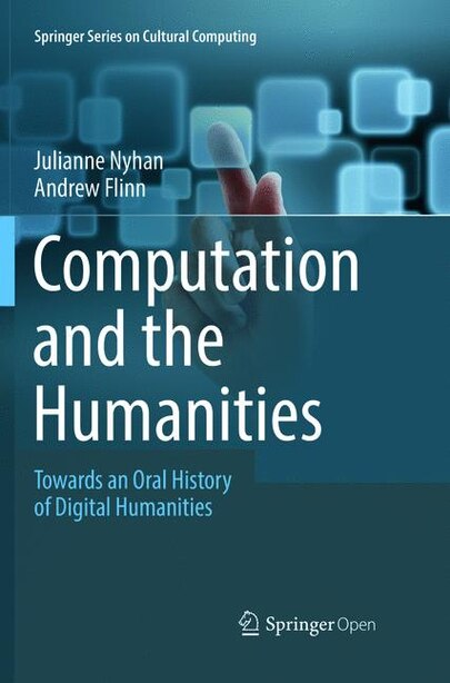 Computation And The Humanities: Towards An Oral History Of Digital Humanities by Julianne Nyhan