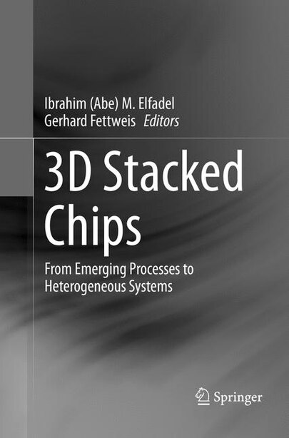 3d Stacked Chips: From Emerging Processes To Heterogeneous Systems by Ibrahim (abe) M. Elfadel