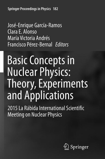 Basic Concepts In Nuclear Physics: Theory, Experiments And Applications: 2015 La Rabida International Scientific Meeting On Nuclear Ph by José-enrique García-ramos