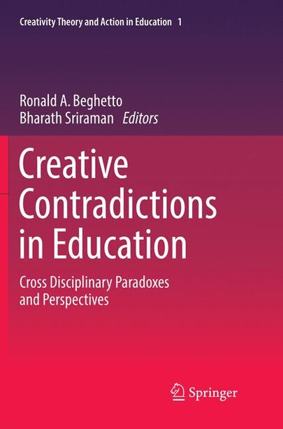 Creative Contradictions In Education: Cross Disciplinary Paradoxes And Perspectives by Ronald A. Beghetto