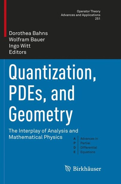 Quantization, Pdes, And Geometry: The Interplay Of Analysis And Mathematical Physics by Dorothea Bahns