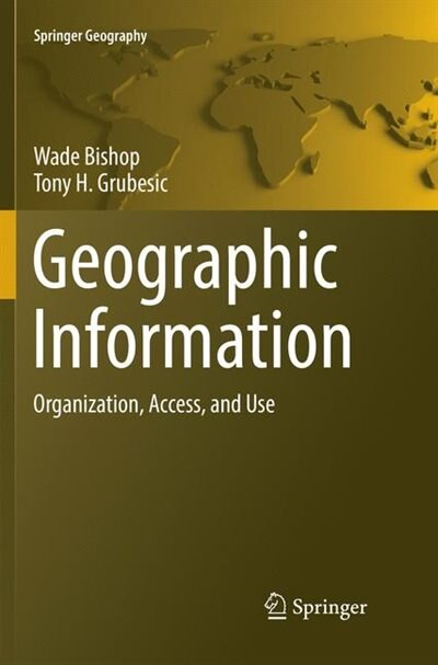 Geographic Information: Organization, Access, And Use by Wade Bishop