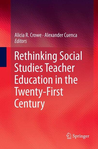 Rethinking Social Studies Teacher Education In The Twenty-first Century by Alicia R. Crowe