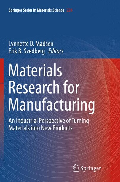 Materials Research For Manufacturing: An Industrial Perspective Of Turning Materials Into New Products by Lynnette D Madsen