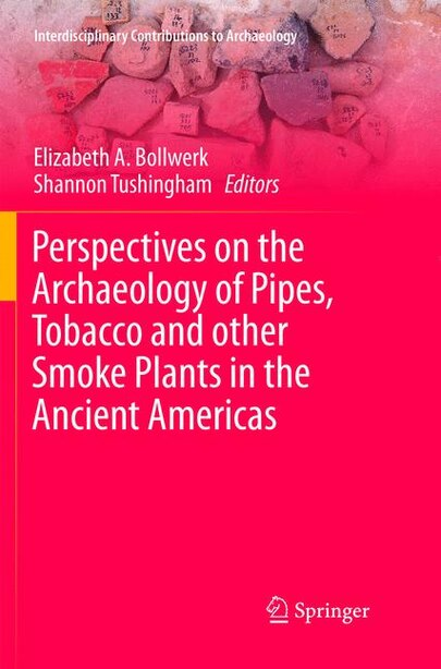 Perspectives On The Archaeology Of Pipes, Tobacco And Other Smoke Plants In The Ancient Americas by Elizabeth Anne Bollwerk