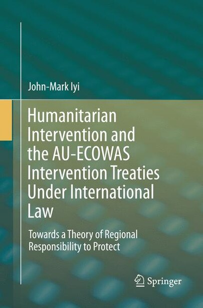 Humanitarian Intervention And The Au-ecowas Intervention Treaties Under International Law: Towards A Theory Of Regional Responsibility To Protect by John-mark Iyi