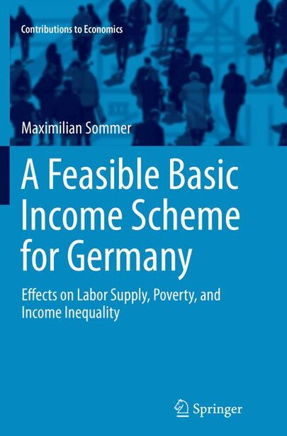 A Feasible Basic Income Scheme For Germany: Effects On Labor Supply, Poverty, And Income Inequality by Maximilian Sommer