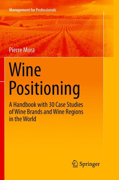 Wine Positioning: A Handbook With 30 Case Studies Of Wine Brands And Wine Regions In The World by Pierre Mora