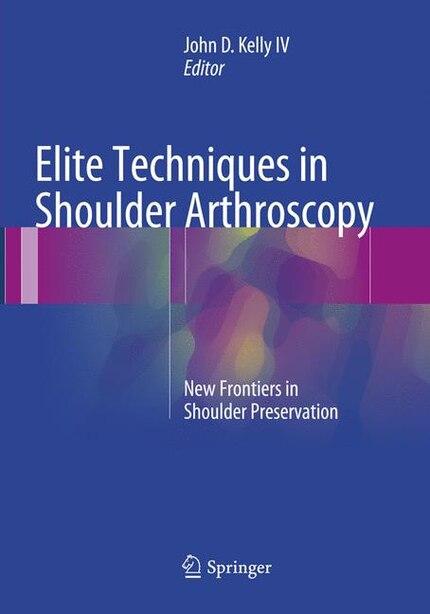 Elite Techniques In Shoulder Arthroscopy: New Frontiers In Shoulder Preservation by John D. Kelly IV