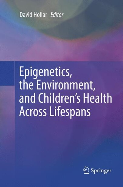 Epigenetics, The Environment, And Children's Health Across Lifespans by David Hollar