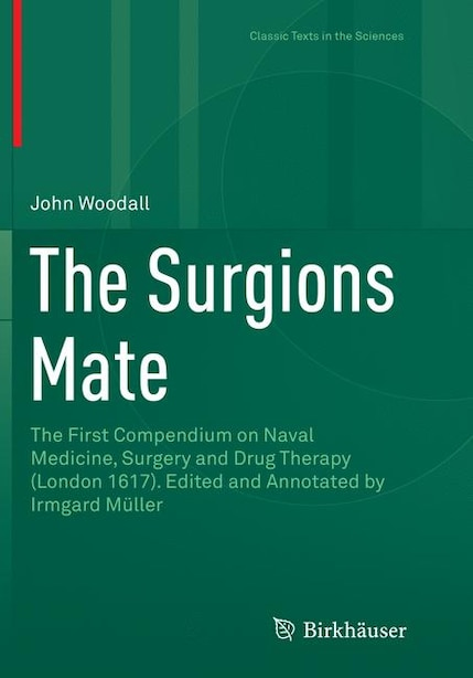 The Surgions Mate: The First Compendium On Naval Medicine, Surgery And Drug Therapy (london 1617). Edited And Annotated by John Woodall