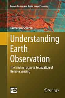 Understanding Earth Observation: The Electromagnetic Foundation Of Remote Sensing by Domenico Solimini