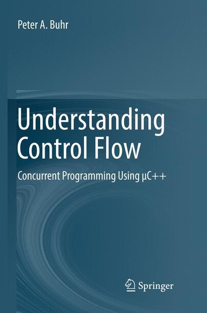 Understanding Control Flow: Concurrent Programming Using I C++ by Peter A. Buhr
