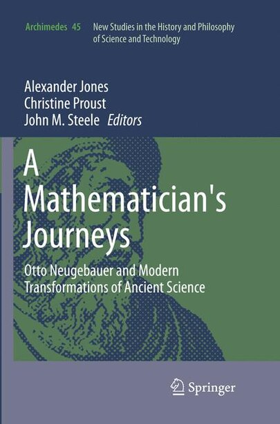 A Mathematician's Journeys: Otto Neugebauer And Modern Transformations Of Ancient Science by Alexander Jones