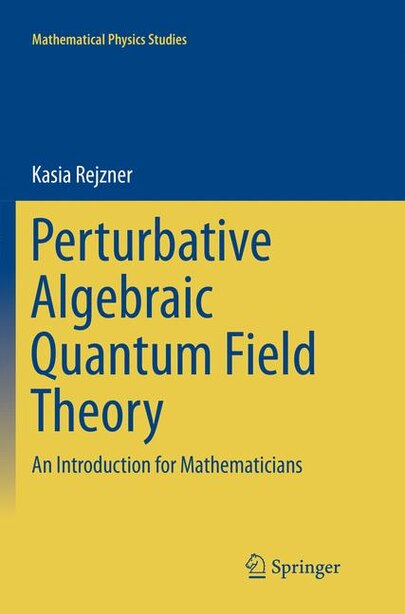 Perturbative Algebraic Quantum Field Theory: An Introduction For Mathematicians by Kasia Rejzner