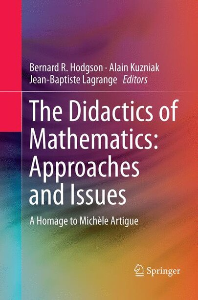 The Didactics Of Mathematics: Approaches And Issues: A Homage To Michele Artigue by Bernard R Hodgson