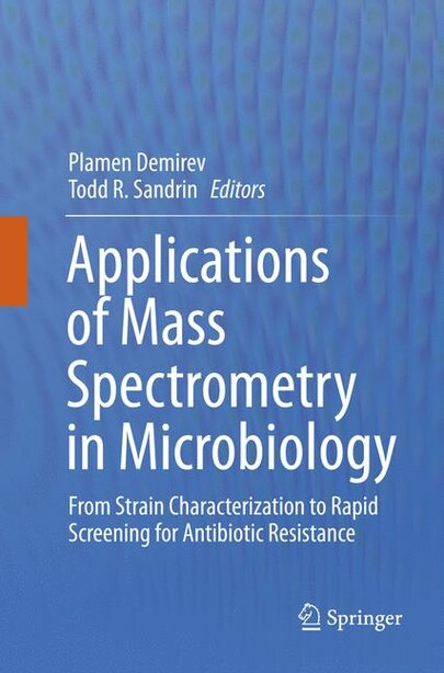 Applications Of Mass Spectrometry In Microbiology: From Strain Characterization To Rapid Screening For Antibiotic Resistance by Plamen Demirev