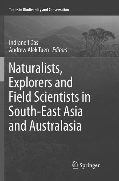Naturalists, Explorers And Field Scientists In South-east Asia And Australasia by Indraneil Das