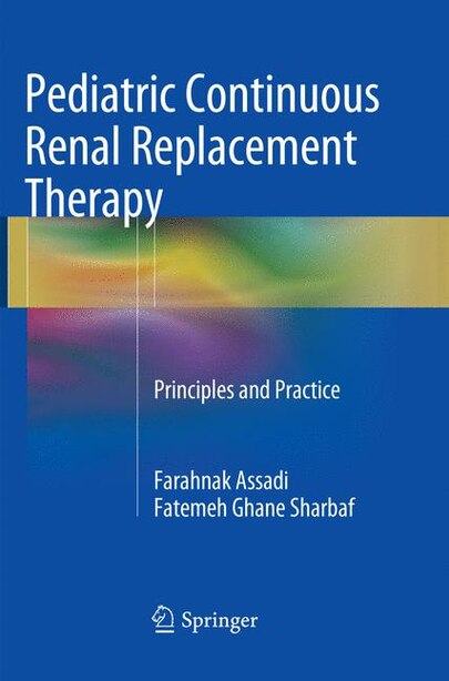 Pediatric Continuous Renal Replacement Therapy: Principles and Practice by Farahnak Assadi