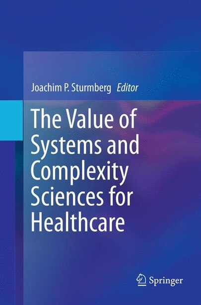 The Value Of Systems And Complexity Sciences For Healthcare by Joachim P Sturmberg