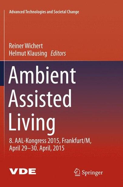 Ambient Assisted Living: 8. Aal-kongress 2015,frankfurt/m, April 29-30. April, 2015 by Reiner Wichert