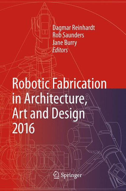 Robotic Fabrication In Architecture, Art And Design 2016 by Dagmar Reinhardt