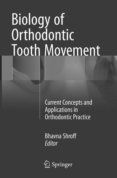 Biology Of Orthodontic Tooth Movement: Current Concepts And Applications In Orthodontic Practice by Bhavna Shroff