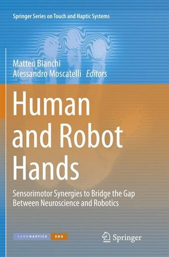 Human And Robot Hands: Sensorimotor Synergies To Bridge The Gap Between Neuroscience And Robotics by Matteo Bianchi