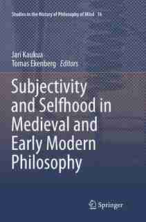 Subjectivity And Selfhood In Medieval And Early Modern Philosophy by Jari Kaukua