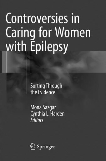 Controversies In Caring For Women With Epilepsy: Sorting Through The Evidence by Mona Sazgar