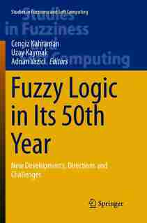 Fuzzy Logic In Its 50th Year: New Developments, Directions And Challenges by Cengiz Kahraman