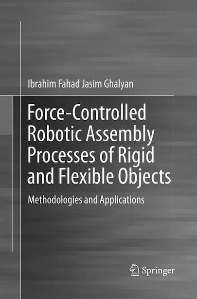 Force-controlled Robotic Assembly Processes Of Rigid And Flexible Objects: Methodologies And Applications by Ibrahim Fahad Jasim Ghalyan