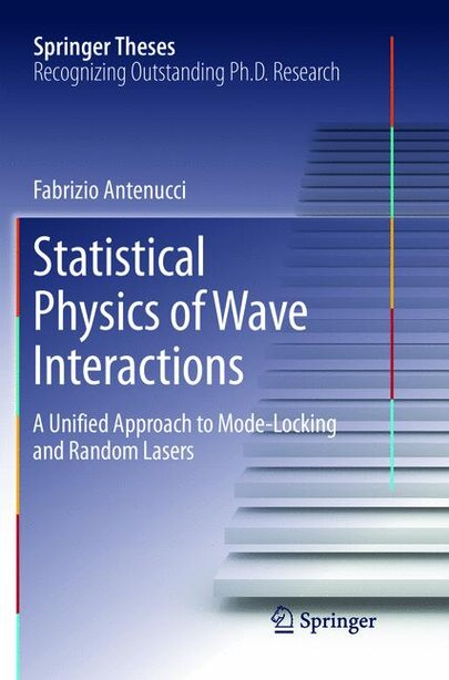 Statistical Physics Of Wave Interactions: A Unified Approach To Mode-locking And Random Lasers by Fabrizio Antenucci