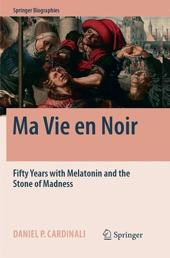 Ma Vie en Noir: Fifty Years with Melatonin and the Stone of Madness by Daniel Pedro Cardinali