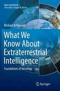What We Know About Extraterrestrial Intelligence: Foundations Of Xenology by Michael Ashkenazi