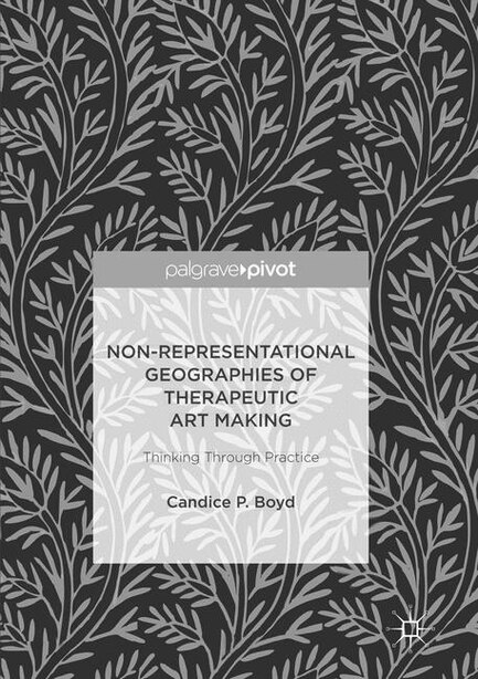 Non-representational Geographies Of Therapeutic Art Making: Thinking Through Practice by Candice P. Boyd