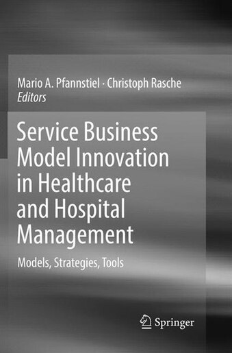 Service Business Model Innovation In Healthcare And Hospital Management: Models, Strategies, Tools by Mario A. Pfannstiel