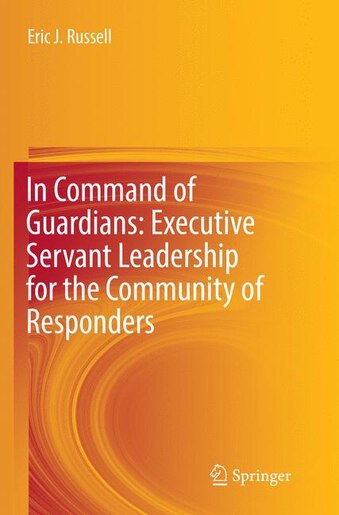 In Command Of Guardians: Executive Servant Leadership For The Community Of Responders by Eric J. Russell