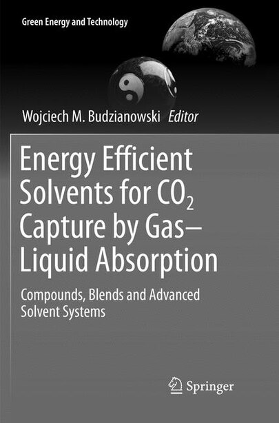 Energy Efficient Solvents For Co2 Capture By Gas-liquid Absorption: Compounds, Blends And Advanced Solvent Systems by Wojciech M. Budzianowski