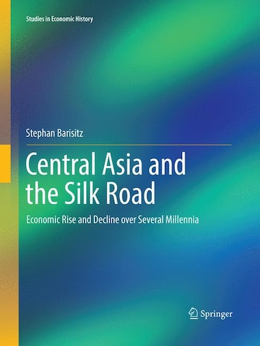 Central Asia And The Silk Road: Economic Rise And Decline Over Several Millennia by Stephan Barisitz