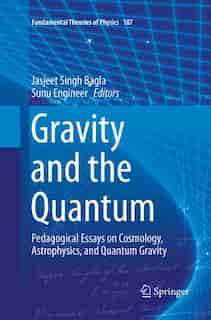 Gravity And The Quantum: Pedagogical Essays On Cosmology, Astrophysics, And Quantum Gravity by Jasjeet Singh Bagla
