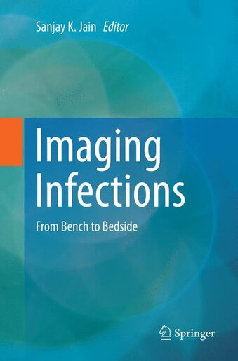 Imaging Infections: From Bench to Bedside by Sanjay K. Jain