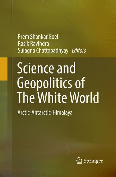 Science And Geopolitics Of The White World: Arctic-antarctic-himalaya by Prem Shankar Goel