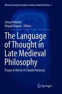 The Language Of Thought In Late Medieval Philosophy: Essays In Honor Of Claude Panaccio by Jenny Pelletier
