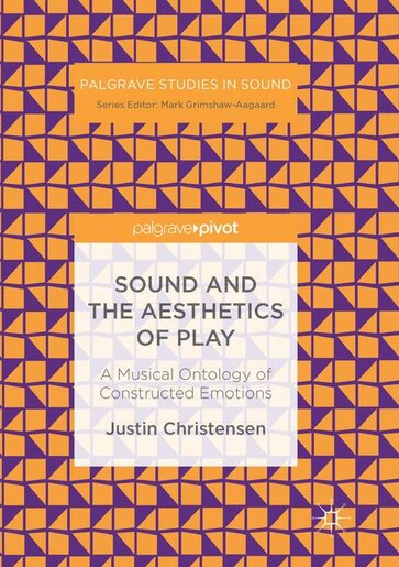 Sound And The Aesthetics Of Play: A Musical Ontology Of Constructed Emotions by Justin Christensen